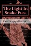 The Light in Snake Fuss: Short Fiction - Ron W. Koppelberger Jr.