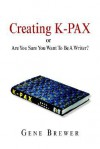 Creating K-Pax -Or- Are You Sure You Want to Be a Writer? - Gene Brewer