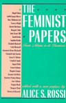 The Feminist Papers: From Adams to de Beauvoir - Abagail Adams, Judith Sargent Murray, Mary Wollstonecraft, Harriet Martineau, John Stuart Mill, Frances Wright, Margaret Fuller, Sarah Grimke, Emma Goldman, Margaret Sanger