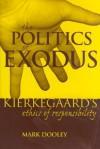 The Politics of Exodus: Soren Kierkegaard's Ethics of Responsibility - Mark Dooley