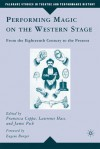 Performing Magic on the Western Stage: From the Eighteenth Century to the Present - Francesca Coppa, Lawrence Hass, James Peck, Eugene Burger