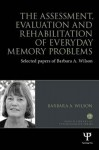 The Assessment, Evaluation and Rehabilitation of Everyday Memory Problems: Selected Papers of Barbara A. Wilson - Barbara A Wilson