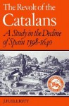 The Revolt of the Catalans: A Study in the Decline of Spain, 1598-1640 - J.H. Elliott