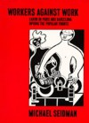 Workers Against Work: Labor in Paris and Barcelona during the Popular Fronts - Michael Seidman