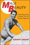 Male Beauty: Postwar Masculinity in Theater, Film, and Physique Magazines - Kenneth Krauss