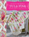 Quilts from the House of Tula Pink: 20 Fabric Projects to Make, Use and Love - Tula Pink