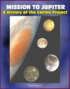Mission to Jupiter: A History of the Galileo Project - Comprehensive History of the Epic Exploration of Jupiter and its Moons, Io, Europa, Callisto, Failures and Triumphs (NASA SP-2007-4231) - NASA, World Spaceflight News, Michael Meltzer