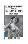 La Vie Quotidienne Dans Les Maisons Closes: 1830 -1930 - Laure Adler