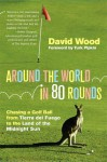 Around the World in 80 Rounds: Chasing a Golf Ball from Tierra del Fuego to the Land of the Midnight Sun - David Wood