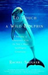 To Touch a Wild Dolphin: A Journey of Discovery with the Sea's Most Intelligent Creatures - Rachel Smolker