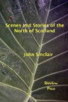 Scenes and Stories of the North of Scotland - John Sinclair