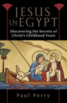 Jesus in Egypt: Discovering the Secrets of Christ's Childhood Years - Paul Perry