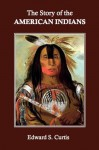 The Story of the American Indians - Edward S. Curtis