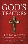 God's Traitors: Terror & Faith in Elizabethan England - Jessie Childs