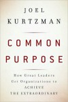 Common Purpose: How Great Leaders Get Organizations to Achieve the Extraordinary - Joel Kurtzman