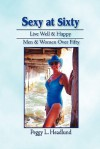 Sexy at Sixty: Live Well & Happy Men & Women Over Fifty! - Peggy L. Headlund