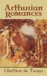 Arthurian Romances - Chrétien de Troyes, W.W. Comfort, W. Wistar Comfort