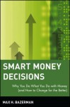 Smart Money Decisions: Why You Do What You Do with Money (and How to Change for the Better) - Max H. Bazerman