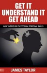 Get It, Understand It, Get Ahead - How to Develop Exceptional Personal Skills - James Taylor