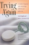 Trying Again: A Guide to Pregnancy After Miscarriage, Stillbirth, and Infant Loss - Ann Douglas, Deborah L. Davis, John R. Sussman