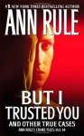 But I Trusted You and Other True Cases - Ann Rule