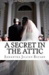 A Secret in the Attic: A Novella - Samantha Jillian Bayarr