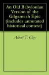 An Old Babylonian Version of the Gilgamesh Epic (includes annotated historical context) - Albert T. Clay, Georgia Keilman, Morris Jastrow