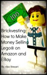Brickvesting: How to Make Money Selling Lego® on Amazon and EBay: A Step-By-Step Guide to Make Your Child's (or Your) Lego® Hobby Self-Supporting - Alex Stewart
