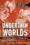 Uncertain Worlds: World-Systems Analysis in Changing Times - Immanuel Wallerstein, Carlos Antonio Aguirre Rojas, Charles C. Lemert, George Ciccariello