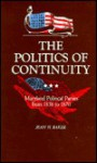 The Politics Of Continuity: Maryland Political Parties From 1858 To 1870 - Jean H. Baker