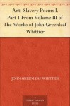 Anti-Slavery Poems I. From Volume III., the Works of Whittier: Anti-Slavery Poems and Songs of Labor and Reform - John Greenleaf Whittier