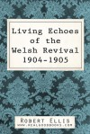 Living Echoes of the Welsh Revival 1904-1905 - Robert Ellis, Real Good Books