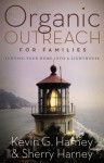 Organic Outreach for Families: Turning Your Home Into a Lighthouse - Kevin G. Harney, Sherry Harney