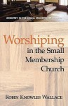 Worshiping in the Small Membership Church - Robin Knowles Wallace