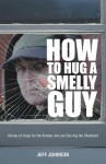 How to Hug a Smelly Guy: Stories of Hope for the Broken Who Are Serving the Shattered - Jeff Johnson