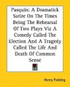 Pasquin: A Dramatick Satire on the Times Being the Rehearsal of Two Plays Viz a Comedy Called the Election and a Tragedy Called - Henry Fielding