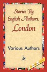 Stories by English Authors: London - Various, F. Anstey, Arthur Morrison, Israel Zangwill, Beatrice Harraden, Arthur Quiller-Couch, Marie Correlli