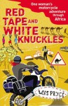 Red Tape and White Knuckles: One Woman's Motorcycle Journey Through Africa - Lois Pryce
