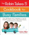 The Robin Takes 5 Cookbook for Busy Families: Over 200 Recipes with 5 Ingredients or Less for Breakfasts, School Lunches, After-School Snacks, Family Dinners, and Desserts - Robin Miller