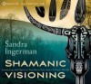 Shamanic Visioning: Connecting with Spirit to Transform Your Inner and Outer Worlds - Sandra Ingerman