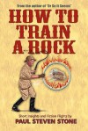 How to Train a Rock - Paul Steven Stone