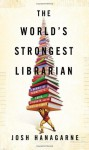 The World's Strongest Librarian: A Memoir of Tourette's, Faith, Strength, and the Power of Family by Hanagarne, Josh (2013) Hardcover - Josh Hanagarne