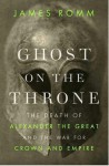 Ghost on the Throne: The Death of Alexander the Great and the Bloody Fight for His Empire - James Romm