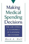 Making Medical Spending Decisions: The Law, Ethics & Economics of Rationing Mechanisms - Mark A. Hall, Hall, Mark A. Hall, Mark A.