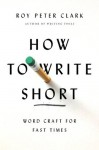 How to Write Short: Word Craft for Fast Times - Roy Peter Clark