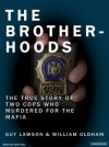The Brotherhoods: The True Story of Two Cops Who Murdered for the Mafia - Guy Lawson, William Oldham, Dick Hill