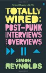 Totally Wired: Post Punk Interviews And Overviews - Simon Reynolds