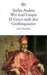 Wir sind Utopia / El Greco malt den Grossinquisitor - Stefan Andres