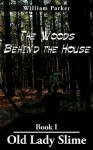 The Woods Behind the House: Book I Old Lady Slime - William Parker
