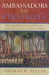 Ambassadors in Pinstripes: The Spalding World Baseball Tour and the Birth of the American Empire - Thomas W. Zeiler